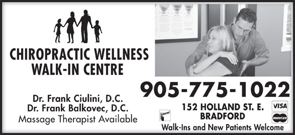 Chiropractic Wellness Walk In Center (905-775-1022) - Display Ad - Massage Therapist AvailableMassage Therapist Available Walk-Ins and New Patients WelcomeWalk-Ins and New Patients Welcome CHIROPRACTIC WELLNESSCHIROPRACTIC WELLNESS WALK-IN CENTRE WALK-IN CENTRE 905-775-1022905-775-1022 Dr. Frank Ciulini, D.C.Dr. Frank Ciulini, D.C. 152 HOLLAND ST. E.152 HOLLAND ST. E. Dr. Frank Balkovec, D.C.Dr. Frank Balkovec, D.C. BRADFORDBRADFORD