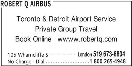 Robert Q Airbus (519-673-6804) - Display Ad - Toronto & Detroit Airport Service Private Group Travel Book Online   wwww.robertq.com ----------- London 519 673-6804 105 Wharncliffe S 1 800 265-4948 No Charge - Dial ------------------ ROBERT Q AIRBUS
