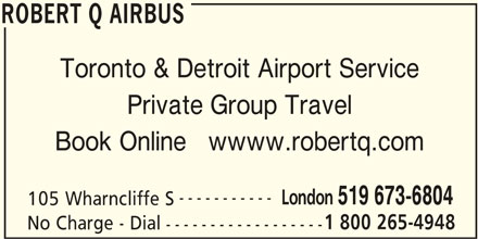 Robert Q Airbus (519-673-6804) - Display Ad - ROBERT Q AIRBUS Toronto & Detroit Airport Service Private Group Travel Book Online   wwww.robertq.com ----------- London 519 673-6804 105 Wharncliffe S 1 800 265-4948 No Charge - Dial ------------------ ROBERT Q AIRBUS