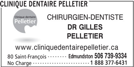 Clinique Dentaire Pelletier (506-739-9334) - Display Ad - CLINIQUE DENTAIRE PELLETIER CHIRURGIEN-DENTISTE DR GILLES PELLETIER www.cliniquedentairepelletier.ca -------- Edmundston 506 739-9334 80 Saint-François ------------------------ 1 888 377-6431 No Charge
