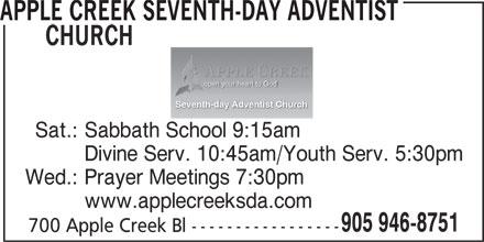 Apple Creek Seventh-Day Adventist Church (905-946-8751) - Display Ad - APPLE CREEK SEVENTH-DAY ADVENTIST CHURCH open your heart to God Seventh-day Adventist Church Sat.: Sabbath School 9:15am Divine Serv. 10:45am/Youth Serv. 5:30pm Wed.: Prayer Meetings 7:30pm www.applecreeksda.com 905 946-8751 700 Apple Creek Bl -----------------