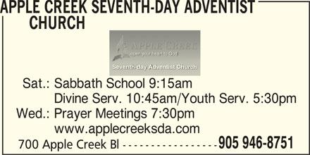 Apple Creek Seventh-Day Adventist Church (905-946-8751) - Display Ad - open your heart to God Seventh-day Adventist Churchventist Chu Sat.: Sabbath School 9:15am Divine Serv. 10:45am/Youth Serv. 5:30pm Wed.: Prayer Meetings 7:30pm www.applecreeksda.com 905 946-8751 700 Apple Creek Bl ----------------- CHURCH APPLE CREEK SEVENTH-DAY ADVENTIST