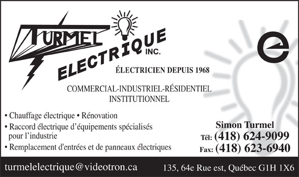 Turmel Electrique Inc (418-624-9099) - Annonce illustrée======= - ÉLECTRICIEN DEPUIS 1968 COMMERCIAL-INDUSTRIEL-RÉSIDENTIEL INSTITUTIONNEL Chauffage électrique   Rénovation Simon Turmel Raccord électrique d équipements spécialisés pour l industrie Tél: (418) 624-9099 Remplacement d'entrées et de panneaux électriques Fax: (418) 623-6940 135, 64e Rue est, Québec G1H 1X6