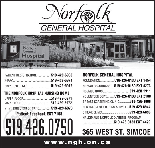 Norfolk General Hospital (519-426-0750) - Display Ad - PATIENT REGISTRATION................... 519-429-6980 NORFOLK GENERAL HOSPITAL X-RAY................................................ 519-429-6974 FOUNDATION.................. 519-426-0130 EXT 1454 PRESIDENT / CEO............................. 519-429-6976 HUMAN RESOURCES..... 519-426-0130 EXT 4273 HOLMES HOUSE............................... 519-428-1911 THE NORFOLK HOSPITAL NURSING HOME VOLUNTEER DEPT.......... 519-426-0130 EXT 2100 UPPER FLOOR.................................. 519-429-6971 BREAST SCREENING CLINIC............... 519-426-4006 MAIN FLOOR.................................... 519-429-6972 HEARING IMPAIRED RELAY SERVICE.... 519-429-6944 NHNH DIRECTOR OF CARE............... 519-429-6973 STROKE CLINIC......................................... 519-429-6893 Patient Feedback EXT 7108 HALDIMAND-NORFOLK DIABETES PROGRAM ....................................... 519-426-0130 EXT 4472 365 WEST ST, SIMCOE 519.426.0750 www.ngh.on.ca