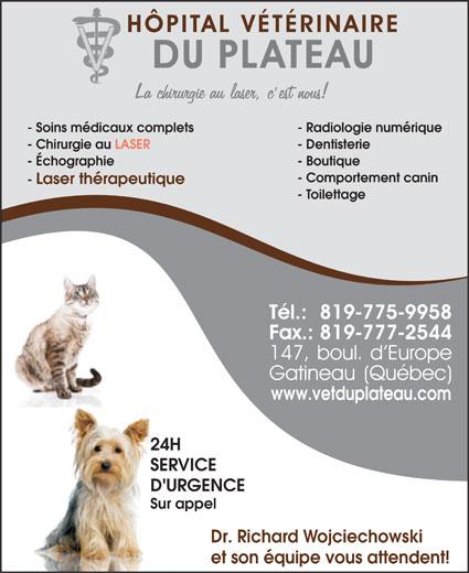 Hôpital Vétérinaire Du Plateau (819-775-9958) - Annonce illustrée======= - - Soins médicaux complets - Radiologie numérique - Chirurgie au LASER - Dentisterie - Échographie - Boutique - Comportement canin - Laser thérapeutique - Toilettage www.vetduplateau.com 24H SERVICE D'URGENCE Sur appel Dr. Richard Wojciechowski et son équipe vous attendent!
