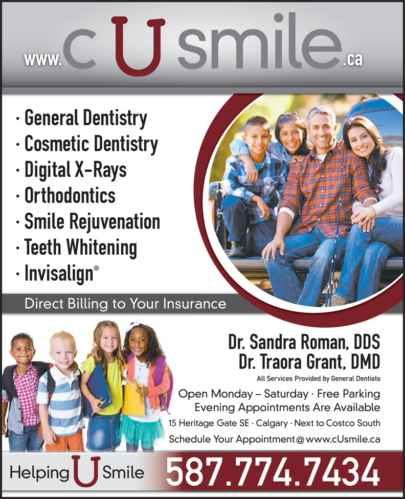C U Smile Dental Care (403-263-1124) - Display Ad - www.                .ca · General Dentistry · Cosmetic Dentistry · Digital X-Rays · Orthodontics · Smile Rejuvenation · Teeth Whitening · Invisalign Direct Billing to Your Insurance Dr. Sandra Roman, DDS Dr. Traora Grant, DMD All Services Provided by General Dentists Open Monday - Saturday · Free Parking Evening Appointments Are Available 15 Heritage Gate SE · Calgary · Next to Costco South Schedule Your Appointment  www.cUsmile.ca Helping       Smile 587.774.7434