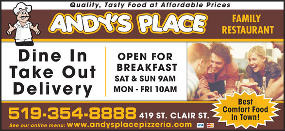 Andy's Place (519-354-8888) - Annonce illustrée======= - www.andysplacepizzeria.com Quality, Tasty Food at Affordable Prices FAMILY RESTAURANT OPEN FOR Dine In BREAKFAST Take Out SAT & SUN 9AM MON - FRI 10AM Delivery Best Comfort Food 419 ST. CLAIR ST. 519-354-8888 In Town! See our online menu: