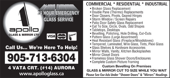 Apollo Glass & Mirror (905-713-6304) - Display Ad - COMMERCIAL * RESIDENTIAL * INDUSTRIAL Broken Glass Replacement Double Pane (Thermo) Replacements Door Closers, Pivots, Geared Hinges Storm Window / Screen Repairs Patio Door Safety Glass Replacement Cut To Size, Circle, Ovals, Odd Shapes Tabletops, Desktops Bevelling, Polishing, Hole Drilling, Cut-Outs GLASS & MIRROR LTD. Pattern Glass (Large Assortment) Heat Resistant Glass (Fireplace/Woodstoves) Tempered, Laminated, Wire Glass, Tints, Plexi Glass Glass Shelves & Hardware Accessories Call Us... We re Here To Help! Mirror Walls, Vanity, Kitchen Backsplashes 905-713-6304 Complete Custom Picture Framing Custom Bevelling On Premises 4 VATA CRT. (#14) AURORA GLASS & MIRROR CUT TO SIZE WHILE YOU WAIT www.apolloglass.ca Mirror Closet Doors Frameless Glass Shower Doors/Enclosures