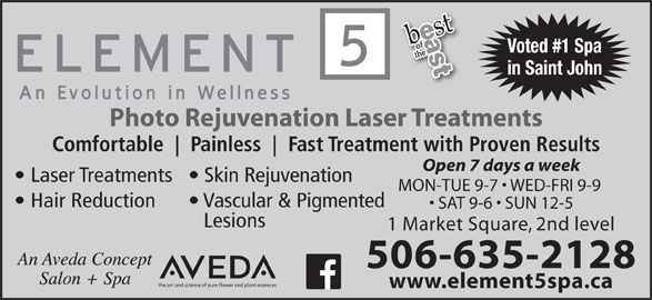 Element 5 Day Spa (506-642-7725) - Display Ad - Voted #1 Spa in Saint John Photo Rejuvenation Laser Treatments Comfortable Painless Fast Treatment with Proven Results Open 7 days a week Laser Treatments  Skin Rejuvenation MON-TUE 9-7   WED-FRI 9-9 Hair Reduction Vascular & Pigmented SAT 9-6   SUN 12-5 Lesions 1 Market Square, 2nd level 506-635-2128 www.element5spa.ca