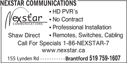 Nexstar Communications (519-759-1607) - Display Ad - Brantford 519 759-1607 NEXSTAR COMMUNICATIONS ! HD PVR s ! No Contract ! Professional Installation ! Remotes, Switches, Cabling Shaw Direct Call For Specials 1-86-NEXSTAR-7 www.nexstar.ca 155 Lynden Rd -----------