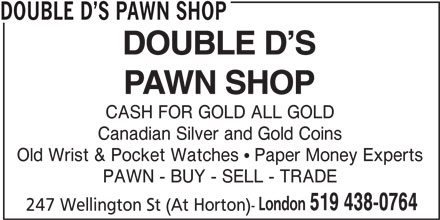 Double D's Pawn Shop (519-438-0764) - Display Ad - DOUBLE D S PAWN SHOP CASH FOR GOLD ALL GOLD Canadian Silver and Gold Coins Old Wrist & Pocket Watches ! Paper Money Experts PAWN - BUY - SELL - TRADE London 519 438-0764 247 Wellington St (At Horton)-