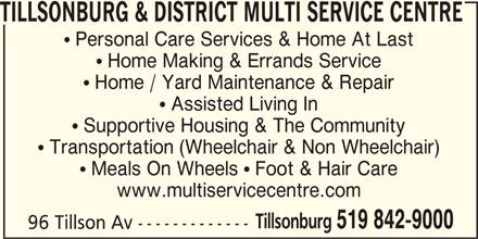 Tillsonburg & District Multi Service Centre (519-842-9000) - Display Ad - TILLSONBURG & DISTRICT MULTI SERVICE CENTRE  Personal Care Services & Home At Last  Home Making & Errands Service  Home / Yard Maintenance & Repair  Assisted Living In  Supportive Housing & The Community  Transportation (Wheelchair & Non Wheelchair)  Meals On Wheels  Foot & Hair Care www.multiservicecentre.com Tillsonburg 519 842-9000 96 Tillson Av -------------