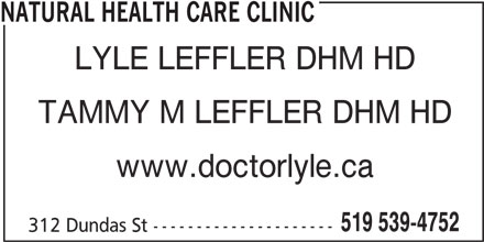 Natural Health Care Clinic (519-539-4752) - Display Ad - NATURAL HEALTH CARE CLINIC LYLE LEFFLER DHM HD TAMMY M LEFFLER DHM HD www.doctorlyle.ca 519 539-4752 312 Dundas St ---------------------