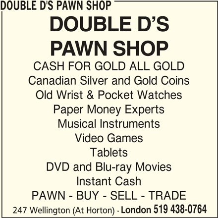 Double D's Pawn Shop (519-438-0764) - Display Ad - DOUBLE D'S PAWN SHOP CASH FOR GOLD ALL GOLD Canadian Silver and Gold Coins Instant Cash PAWN - BUY - SELL - TRADE London 519 438-0764 247 Wellington (At Horton) - Old Wrist & Pocket Watches Paper Money Experts Musical Instruments Video Games Tablets DVD and Blu-ray Movies