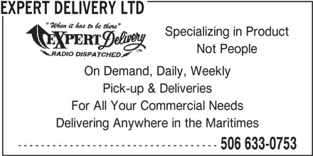 Expert Delivery Ltd (506-633-0753) - Display Ad - EXPERT DELIVERY LTD Specializing in Product Not People On Demand, Daily, Weekly Pick-up & Deliveries For All Your Commercial Needs Delivering Anywhere in the Maritimes ----------------------------------- 506 633-0753