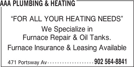 AAA Plumbing & Heating (902-564-8841) - Display Ad - Furnace Repair & Oil Tanks. Furnace Insurance & Leasing Available 902 564-8841 471 Portsway Av ------------------- FOR ALL YOUR HEATING NEEDS We Specialize in AAA PLUMBING & HEATING