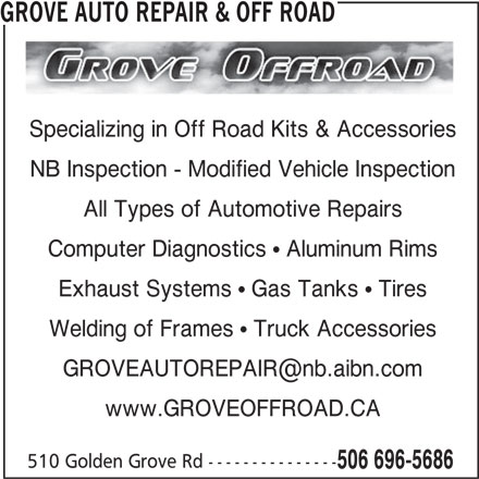 Grove Auto Repair & Off Road (506-696-5686) - Display Ad - NB Inspection - Modified Vehicle Inspection All Types of Automotive Repairs Computer Diagnostics ! Aluminum Rims Exhaust Systems ! Gas Tanks ! Tires Welding of Frames ! Truck Accessories www.GROVEOFFROAD.CA 510 Golden Grove Rd --------------- 506 696-5686 GROVE AUTO REPAIR & OFF ROAD Specializing in Off Road Kits & Accessories