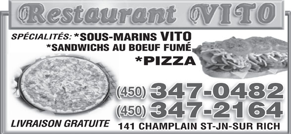 Restaurant Vito (450-347-0482) - Annonce illustrée======= - SPÉCIALITÉS: *SOUS-MARINS VITO *SANDWICHS AU BOEUF FUMÉ *PIZZA (450)(450) 347-0482 (450)(450) 347-2164 LIVRAISON GRATUITETE 141 CHAMPLAIN ST-JN-SUR RICH141 CHAMPLAIN ST-JN-SUR RICH