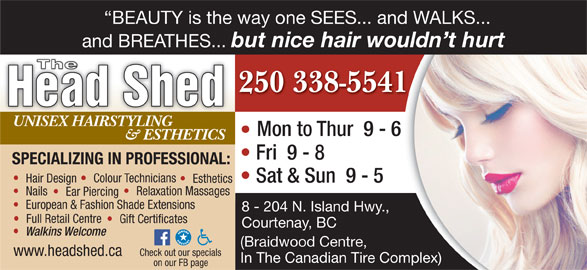 The Head Shed (250-338-5541) - Display Ad - 8 - 204 N. Island Hwy., Full Retail Centre Gift Certificates Courtenay, BC Walkins Welcome (Braidwood Centre, www.headshed.ca Check out our specials In The Canadian Tire Complex)Complex) on our FB page European & Fashion Shade Extensions BEAUTY is the way one SEES... and WALKS... and BREATHES... but nice hair wouldn t hurt The 250 338-554141 Head Shed UNISEX HAIRSTYLING Mon to Thur  9 - 6 - 6 & ESTHETICS Fri  9 - 8 SPECIALIZING IN PROFESSIONAL: Colour Technicians Hair Design Sat & Sun  9 - 5 Esthetics Relaxation Massages Nails Ear Piercing