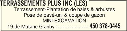 Les Terrassements Plus Inc (450-378-0445) - Annonce illustrée======= - TERRASSEMENTS PLUS INC (LES)TERRASSEMENTS PLUS INC (LES) TERRASSEMENTS PLUS INC (LES) TERRASSEMENTS PLUS INC (LES)TERRASSEMENTS PLUS INC (LES) Terrassement-Plantation de haies & arbustes Pose de pavé-uni & coupe de gazon MINI-EXCAVATION 450 378-0445 19 de Matane Granby --------------