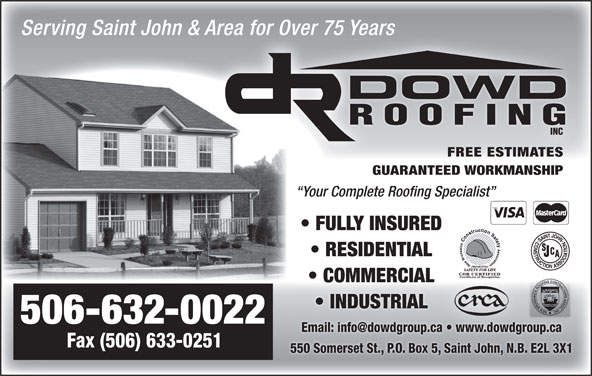 Dowd Roofing Inc (506-632-0022) - Display Ad - Serving Saint John & Area for Over 75 YearsArea for Over 75 Years DOWD ROOFING INC FREE ESTIMATES GUARANTEED WORKMANSHIP Your Complete Roofing Specialist FULLY INSURED RESIDENTIAL COMMERCIAL INDUSTRIAL 506-632-0022 Fax (506) 633-0251 550 Somerset St., P.O. Box 5, Saint John, N.B. E2L 3X1
