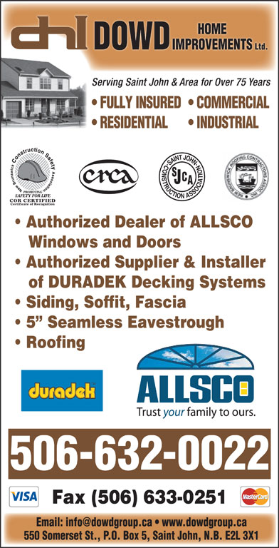 Dowd Roofing Inc (506-632-0022) - Display Ad - Serving Saint John & Area for Over 75 Years FULLY INSURED  COMMERCIAL RESIDENTIAL INDUSTRIAL Authorized Dealer of ALLSCO Windows and Doors Authorized Supplier & Installer of DURADEK Decking Systems Siding, Soffit, Fascia 5  Seamless Eavestrough Roofing 506-632-0022 Fax (506) 633-0251 550 Somerset St., P.O. Box 5, Saint John, N.B. E2L 3X1 HOME DOWD IMPROVEMENTSI Ltd.Lt