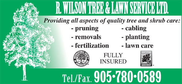 R Wilson Tree & Lawn Service Ltd (905-780-0589) - Display Ad - - planting - fertilization - lawn care FULLY INSURED Tel./Fax. 905 780 0589 R. WILSON TREE & LAWN SERVICE LTD. Providing all aspects of quality tree and shrub care: - pruning - cabling - removals