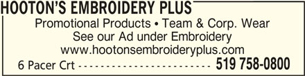 Hooton's Embroidery Plus (519-758-0800) - Display Ad - HOOTON S EMBROIDERY PLUSHOOTON S EMBROIDERY PLUS HOOTON S EMBROIDERY PLUS See our Ad under Embroidery www.hootonsembroideryplus.com Promotional Products  Team & Corp. Wear 519 758-0800 6 Pacer Crt ------------------------