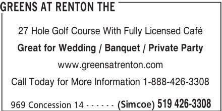 The Greens at Renton (519-426-3308) - Display Ad - 519 426-3308 969 Concession 14 - - - - - - GREENS AT RENTON THE 27 Hole Golf Course With Fully Licensed Café Great for Wedding / Banquet / Private Party www.greensatrenton.com Call Today for More Information 1-888-426-3308 (Simcoe)