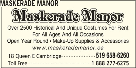 Maskerade Manor (519-658-6260) - Display Ad - Open Year Round  Make-Up Supplies & Accessories www.maskerademanor.ca 519 658-6260 18 Queen E Cambridge-------------- Toll Free------------------------- 1 888 277-6275 For All Ages And All Occasions