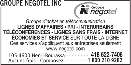 Groupe Négotel Inc (418-622-7406) - Annonce illustrée======= - GROUPE NEGOTEL INC Groupe d achat en télécommunication LIGNES D AFFAIRES  PRI - INTERURBAINS TÉLÉCONFÉRENCES  LIGNES SANS FRAIS  INTERNET ÉCONOMIES ET SERVICE SUR TOUTE LA LIGNE Ces services s appliquent aux entreprises seulement www.negotel.com 418 622-7406 105-4600 Henri-Bourassa - - - - - - - - 1 800 210 9282 Aucuns frais - Composez - - - - - - - -
