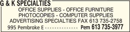 G & K Specialties (613-735-3977) - Display Ad - PHOTOCOPIES - COMPUTER SUPPLIES ADVERTISING SPECIALTIES FAX 613 735-2758 Pem 613 735-3977 995 Pembroke E -------------- G & K SPECIALTIESG & K SPECIALTIES G & K SPECIALTIES OFFICE SUPPLIES - OFFICE FURNITURE PHOTOCOPIES - COMPUTER SUPPLIES ADVERTISING SPECIALTIES FAX 613 735-2758 Pem 613 735-3977 995 Pembroke E -------------- G & K SPECIALTIESG & K SPECIALTIES G & K SPECIALTIES OFFICE SUPPLIES - OFFICE FURNITURE