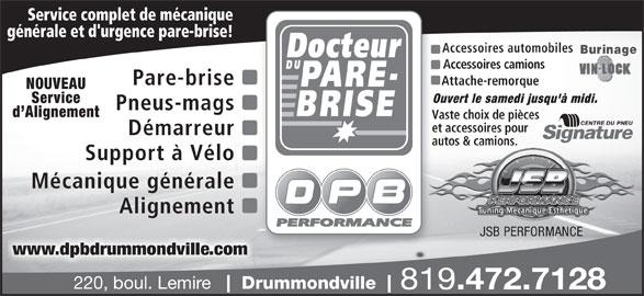 Docteur Du Pare-Brise (819-472-7128) - Annonce illustrée======= - 220, boul. Lemire Drummondville 819 .472.7128 Service complet de mécanique générale et d'urgence pare-brise! Accessoires automobiles Burinage Accessoires camions Pare-brise Attache-remorque  At NOUVEAU Ouvert le samedi jusqu'à midi.Ouve Service Pneus-mags d Alignement Vaste choix de piècesVast et accessoires pouret a Démarreur autos & camions.auto www.dpbdrummondville.com Support à Vélo Mécanique générale Alignement JSB PERFORMANCE
