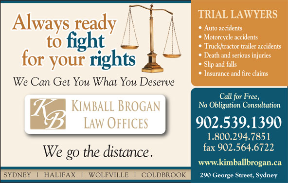 Kimball Brogan (902-539-1390) - Display Ad - www.kimballbrogan.ca SYDNEY HALIFAX WOLFVILLE COLDBROOK 290 George Street, Sydney Law Offices 1.800.294.7851 fax 902.564.6722 We go the distance. TRIAL LAWYERS Always ready Auto accidents Motorcycle accidents to fight to Truck/tractor trailer accidents Death and serious injuries for your rights for your Slip and falls Insurance and fire claims We Can Get You What You Deserve Call for Free, No Obligation Consultation Kimball Brogan 902.539.1390