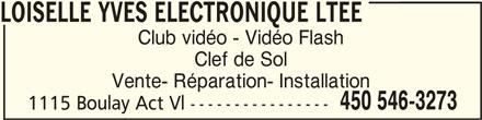 Loiselle Yves Electronique Ltée (450-546-3273) - Annonce illustrée======= - LOISELLE YVES ELECTRONIQUE LTEELOISELLE YVES ELECTRONIQUE LTEE LOISELLE YVES ELECTRONIQUE LTEE Club vidéo - Vidéo Flash Clef de Sol Vente- Réparation- Installation 450 546-3273 1115 Boulay Act Vl ---------------- LOISELLE YVES ELECTRONIQUE LTEE