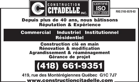 Construction Citadelle Inc (418-661-9351) - Annonce illustrée======= - CERTIFIÉ ISO RBQ 2165-8570-83 9001-2000 Depuis plus de 40 ans, nous bâtissons Réputation & Expérience Commercial   Industriel  Institutionnel Résidentiel Construction clé en main Rénovation & modification Agrandissement & réaménagement Gérance de projet (418) 661-9351 419, rue des Montérégiennes Québec  G1C 7J7