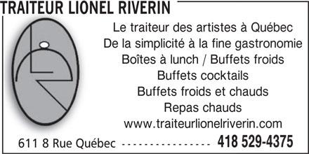 Traiteur Lionel Riverin (418-529-4375) - Annonce illustrée======= - TRAITEUR LIONEL RIVERINTRAITEUR LIONEL RIVERIN Le traiteur des artistes à QuébecLe traiteur des artistes à Q De la simplicité à la fine gastronomieDe la simplicité à la fine g Boîtes à lunch / Buffets froidsBoîtes à lunch / Buffets Buffets cocktailsBuffets cocktail Buffets froids et chaudsBuffets froids et ch Repas chaudsRepas chauds www.traiteurlionelriverin.comwww.traiteurlionelriveri 418 529-4375418 52 611 8 Rue Québec ----------------611 8 Rue Québec ----------------