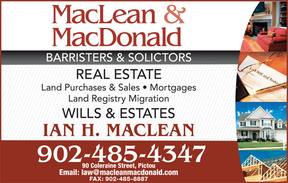 MacLean & MacDonald (902-485-4347) - Display Ad - BARRISTERS & SOLICTORS REAL ESTATE Land Purchases & Sales   Mortgages Land Registry Migration WILLS & ESTATES IAN H. MACLEAN 902-485-4347 90 Coleraine Street, Pictou FAX: 902-485-8887