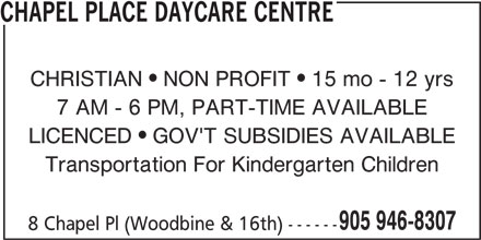 Chapel Place Daycare Centre (905-946-8307) - Display Ad - 905 946-8307 8 Chapel Pl (Woodbine & 16th) ------ Transportation For Kindergarten Children CHAPEL PLACE DAYCARE CENTRE CHRISTIAN  NON PROFIT  15 mo - 12 yrs 7 AM - 6 PM, PART-TIME AVAILABLE LICENCED  GOV'T SUBSIDIES AVAILABLE