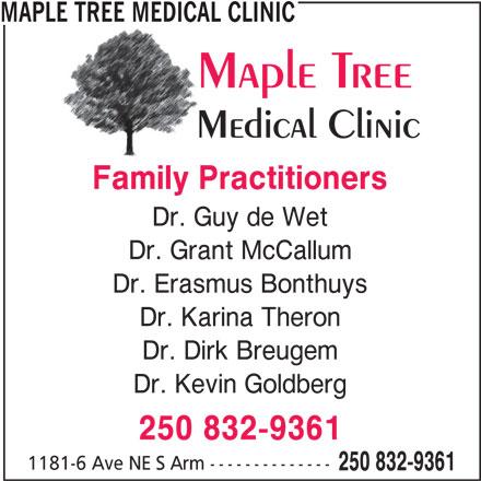 Maple Tree Medical Clinic (250-832-9361) - Display Ad - Dr. Kevin Goldberg 250 832-9361 1181-6 Ave NE S Arm -------------- 250 832-9361 MAPLE TREE MEDICAL CLINIC Dr. Erasmus Bonthuys Dr. Karina Theron Family Practitioners Dr. Guy de Wet Dr. Grant McCallum Dr. Dirk Breugem