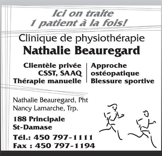 Beauregard Nathalie Physiotherapeute (450-797-1111) - Annonce illustrée======= - CSST, SAAQ Ici on traite 1 patient à la fois! Clinique de physiothérapie Nathalie Beauregard Clientèle privée Approche ostéopatique Thérapie manuelle Blessure sportive Nathalie Beauregard, Pht Nancy Lamarche, Trp. 188 Principale St-Damase Tél.: 450 797-1111 Fax : 450 797-1194