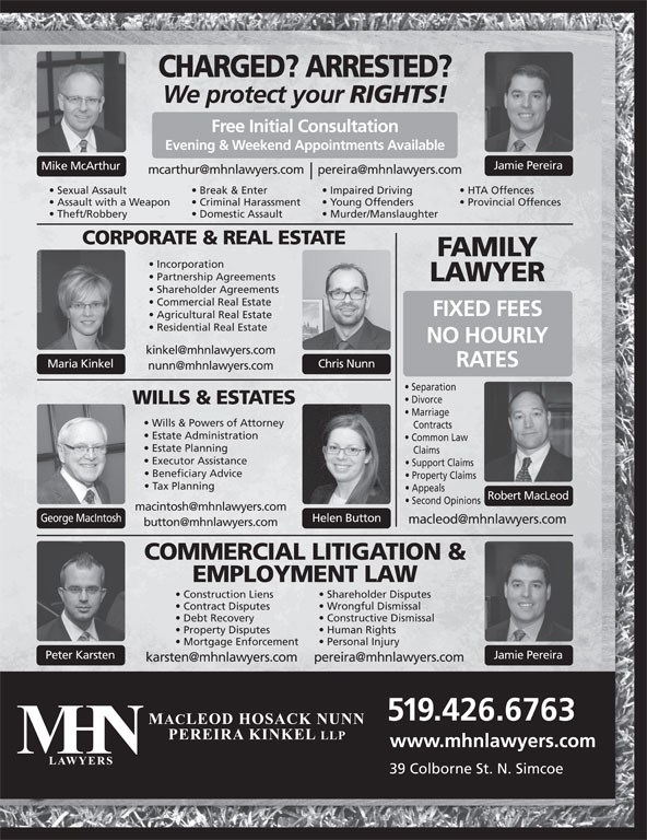 MHN Lawyers (519-426-6763) - Display Ad - CHARGED? ARRESTED? We protect your RIGHTS! Free Initial Consultation Evening & Weekend Appointments Available Jamie Pereira Mike McArthur Sexual Assault Break & Enter Impaired Driving HTA Offences Assault with a Weapon Criminal Harassment Young Offenders Provincial Offences Theft/Robbery Domestic Assault Murder/Manslaughter CORPORATE & REAL ESTATE FAMILY Incorporation Partnership Agreements LAWYER Shareholder Agreements Commercial Real Estate FIXED FEES Agricultural Real Estate Residential Real Estate NO HOURLY RATES Chris NunnMaria Kinkel Separation Divorce WILLS & ESTATES Marriage Wills & Powers of Attorney Contracts Estate Administration Common Law Estate Planning Claims Executor Assistance Support Claims Beneficiary Advice Property Claims Tax Planning Appeals Robert MacLeod Second Opinions George MacIntosh Helen Button COMMERCIAL LITIGATION & EMPLOYMENT LAW Shareholder Disputes Construction Liens Wrongful Dismissal Contract Disputes Constructive Dismissal Debt Recovery Human Rights Property Disputes Personal Injury Mortgage Enforcement Peter Karsten Jamie Pereira 519.426.6763 www.mhnlawyers.com 39 Colborne St. N. Simcoe