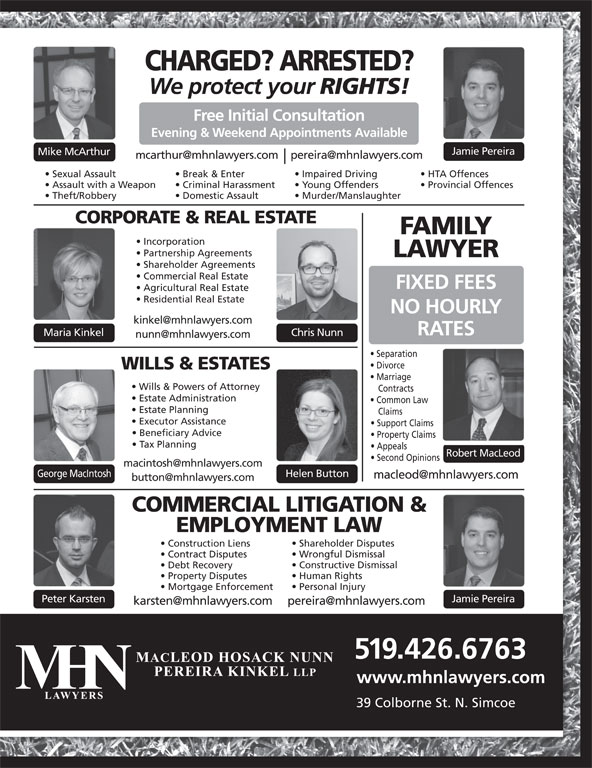 MHN Lawyers (519-426-6763) - Display Ad - Impaired Driving HTA Offences Assault with a Weapon Criminal Harassment Young Offenders Provincial Offences Theft/Robbery Domestic Assault Murder/Manslaughter Construction Liens Wrongful Dismissal Contract Disputes Constructive Dismissal CORPORATE & REAL ESTATE FAMILY Incorporation Partnership Agreements Human Rights Property Disputes Personal Injury Mortgage Enforcement Jamie PereiraPeter Karsten 519.426.6763 www.mhnlawyers.com 39 Colborne St. N. Simcoe Debt Recovery CORPORATE & REAL ESTATE FAMILY Incorporation Partnership Agreements LAWYER Shareholder Agreements Commercial Real Estate FIXED FEES Agricultural Real Estate Residential Real Estate NO HOURLY RATES Chris NunnMaria Kinkel Separation Divorce WILLS & ESTATES Marriage Wills & Powers of Attorney Contracts Estate Administration Common Law Estate Planning Claims Executor Assistance Support Claims Beneficiary Advice Property Claims EMPLOYMENT LAW Shareholder Disputes Tax Planning Appeals Robert MacLeod Second Opinions George MacIntosh Helen Button COMMERCIAL LITIGATION & CHARGED? ARRESTED? We protect your RIGHTS! Free Initial Consultation Evening & Weekend Appointments Available Jamie Pereira Mike McArthur Sexual Assault Break & Enter Shareholder Agreements Commercial Real Estate FIXED FEES Agricultural Real Estate Residential Real Estate NO HOURLY RATES Chris NunnMaria Kinkel Separation Divorce WILLS & ESTATES Marriage Wills & Powers of Attorney Contracts Estate Administration Common Law Estate Planning Claims Executor Assistance Support Claims Beneficiary Advice Property Claims EMPLOYMENT LAW Shareholder Disputes Tax Planning Appeals Robert MacLeod LAWYER Second Opinions George MacIntosh Helen Button COMMERCIAL LITIGATION & CHARGED? ARRESTED? We protect your RIGHTS! Free Initial Consultation Evening & Weekend Appointments Available Jamie Pereira Mike McArthur Sexual Assault Break & Enter Impaired Driving HTA Offences Assault with a Weapon Criminal Harassment Young Offenders Provincial Offences Theft/Robbery Domestic Assault Murder/Manslaughter Construction Liens Wrongful Dismissal Contract Disputes Constructive Dismissal Debt Recovery Human Rights Property Disputes Personal Injury Mortgage Enforcement Jamie PereiraPeter Karsten 519.426.6763 www.mhnlawyers.com 39 Colborne St. N. Simcoe