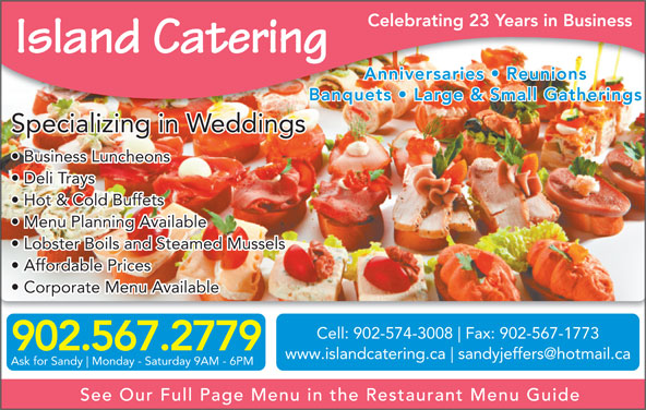 Island Catering (902-567-2779) - Display Ad - Business Luncheons Deli Trays Hot & Cold Buffets Menu Planning Available Cell: 902-574-3008 Fax: 902-567-1773 902.567.2779 www.islandcatering.ca Ask for Sandy Monday - Saturday 9AM - 6PM See Our Full Page Menu in the Restaurant Menu Guide Lobster Boils and Steamed Mussels Affordable Prices Corporate Menu Available Celebrating 23 Years in Business Island Catering Anniversaries   Reunions Banquets   Large & Small GatheringsBanquets   Large & Small Gatherings Specializing in Weddings