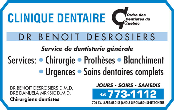 Clinique Dentaire Dr Benoit Desrosiers (450-773-1112) - Annonce illustrée======= - 700 AV. LAFRAMBOISE (ANGLE GIROUARD) ST-HYACINTHE Service de dentisterie générale Services:   Chirurgie   Prothèses   Blanchiment 450 Urgences   Soins dentaires complets JOURS - SOIRS - SAMEDIS DR BENOIT DESROSIERS D.M.D. DRE DANIJELA MRKSIC D.M.D. 450 Chirurgiens dentistes DR BENOIT DESROSIERS
