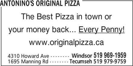 Antonino's Original Pizza (519-969-1959) - Annonce illustrée======= - ANTONINO'S ORIGINAL PIZZA The Best Pizza in town or your money back... Every Penny! www.originalpizza.ca Windsor 519 969-1959 4310 Howard Ave -------- 1695 Manning Rd -------- Tecumseh 519 979-9759