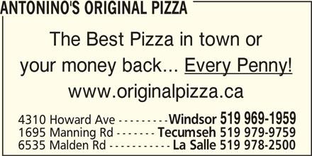 Antonino's Original Pizza - Annonce illustrée======= - ANTONINO'S ORIGINAL PIZZA The Best Pizza in town or your money back... Every Penny! www.originalpizza.ca Windsor 519 969-1959 4310 Howard Ave --------- 1695 Manning Rd ------- Tecumseh 519 979-9759 6535 Malden Rd ----------- La Salle 519 978-2500