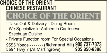 Choice Of The Orient Chinese Restaurant (905-737-7373) - Display Ad - CHINESE RESTAURANT - Take Out & Delivery - Dining Room - We Specialize in Authentic Cantonese, Szechuan Cuisine - Private Function room For Special Occasions (Richmond Hill) 905 737-7373 9555 Yonge ------- 5694 Hwy 7 (At Martingrove) ------ 905 850-8388 CHOICE OF THE ORIENT