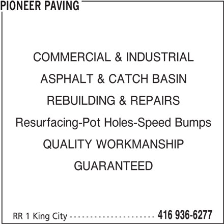 Pioneer Paving (416-936-6277) - Display Ad - Resurfacing-Pot Holes-Speed Bumps QUALITY WORKMANSHIP GUARANTEED 416 936-6277 PIONEER PAVING COMMERCIAL & INDUSTRIAL REBUILDING & REPAIRS ASPHALT & CATCH BASIN RR 1 King City ---------------------