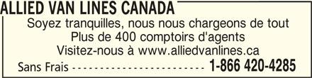 Allied Van Lines (1-866-420-4285) - Annonce illustrée======= - ALLIED VAN LINES CANADA ALLIED VAN LINES CANADA Soyez tranquilles, nous nous chargeons de tout Plus de 400 comptoirs d'agents Visitez-nous à www.alliedvanlines.ca 1-866 420-4285 Sans Frais ------------------------ ALLIED VAN LINES CANADA